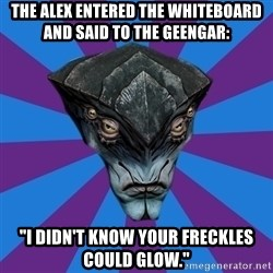 "Javik the Prothean - the alex entered the whiteboard and said to the geengar: ""I didn't know your freckles could glow."""