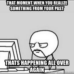 computer guy - That moment when you realize something from your past thats happening all over again