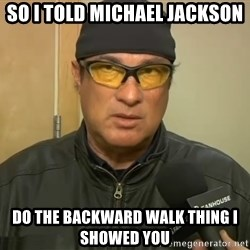 Steven Seagal Mma - so i told michael jackson do the backward walk thing i showed you