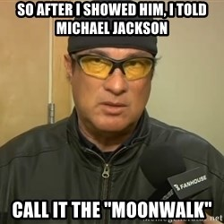 "Steven Seagal Mma - so after i showed him, i told michael jackson call it the ""moonwalk"""