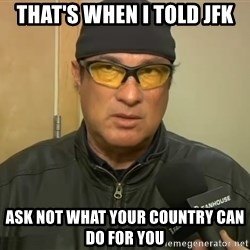 Steven Seagal Mma - that's when i told jfk ask not what your country can do for you