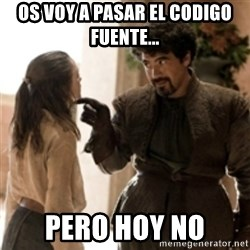 What do we say to the God of Death ? Not today. - Os voy a pasar el codigo fuente... Pero hoy no