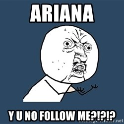 Y U No - Ariana y u no follow me?!?!?