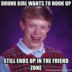 Bad Luck Brian - DRUNK GIRL WANTS TO HOOK UP STILL ENDS UP IN THE FRIEND ZONE