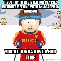 You're gonna have a bad time - If you try to register for classes without meeting with an academic advisor You're gonna have a bad time
