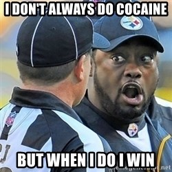 Mike Tomlin Oh SHIT - I don't always do cocaine  But when I do I win