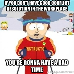 You're gonna have a bad time - If you don't have good conflict resolution in the workplace You're gonna have a bad time