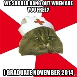Nursing Student Cat - we should hang out when are you free? I graduate November 2014