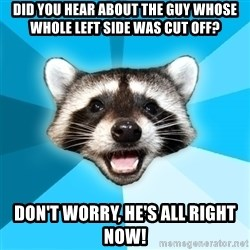 Lame Pun Coon - Did you hear about the guy whose whole left side was cut off? Don't worry, he's all right now!