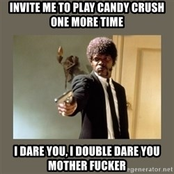 doble dare you  - Invite me to play candy crush one more time i dare you, I double dare you mother fucker