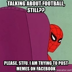 Suspicious Spiderman - talking about football, still?? please, stfu. i am trying to post memes on facebook