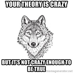 Sarcastic Wolf - your theory is crazy but it's not crazy enough to be true