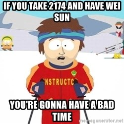 You're gonna have a bad time - If you take 2174 and have Wei Sun You're gonna have a bad time