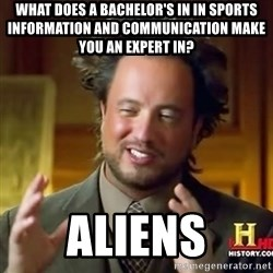 Giorgio A. Tksouio - What does a bachelor's in in sports information and communication make you an expert in? Aliens