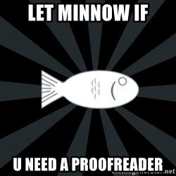 rNd fish - let minnow if u need a proofreader