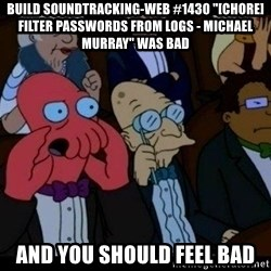 "Zoidberg - BUILD soundtracking-web #1430 ""[CHORE] Filter passwords from logs - Michael Murray"" WAS BAD AND YOU SHOULD FEEL BAD"