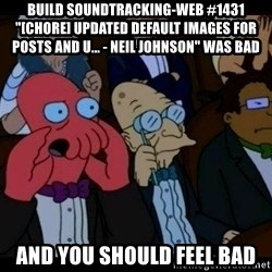 "Zoidberg - BUILD soundtracking-web #1431 ""[CHORE] Updated default images for posts and u... - Neil Johnson"" WAS BAD AND YOU SHOULD FEEL BAD"