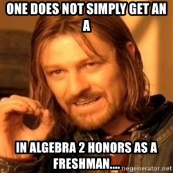 One Does Not Simply - One Does Not Simply Get an A In Algebra 2 Honors as a freshman....