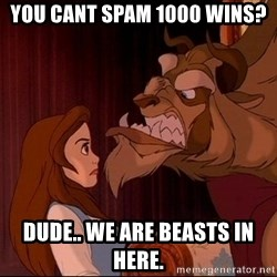BeastGuy - You cant spam 1000 wins? Dude.. we are beasts in here.