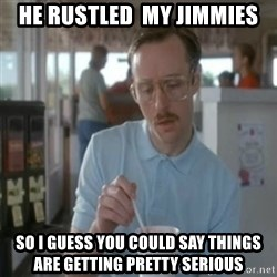 Pretty serious - he rustled  my jimmies so i guess you could say things are getting pretty serious