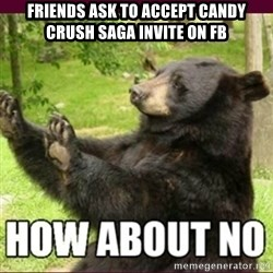 How about no bear - FRIENDS ASK TO ACCEPT CANDY CRUSH SAGA INVITE ON FB