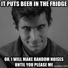 norman bates - It puts beer in the fridge Or, I will make random noises until you please me