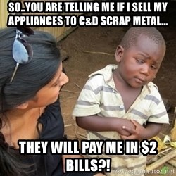 Skeptical 3rd World Kid - so..you are telling me if i sell my appliances to c&d scrap metal... they will pay me in $2 bills?!