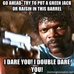 Pulp Fiction - Go ahead- try to put a green jack or raisin in this barrel I DARE YOU! I DOUBLE DARE YOU!
