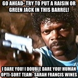 Pulp Fiction - Go ahead- Try to put a raisin or green jack in this barrel!  I DARE YOU! I DOUBLE DARE YOU! Human Opti-Sort Team- Sarah Francis Wines