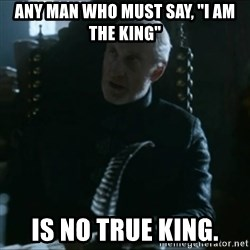 "Tywin Lannister - Any man who must say, ""I am the king"" is no true king."