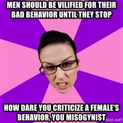 Privilege Denying Feminist - men should be vilified for their bad behavior until they stop how dare you criticize a female's behavior, you misogynist