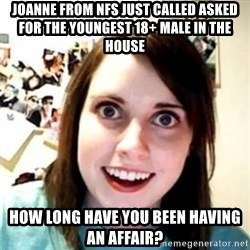 OAG - Joanne from NFS just called asked for the youngest 18+ male in the house how long have you been having an affair?