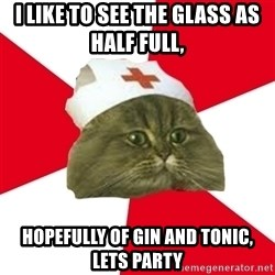 Nursing Student Cat - I like to see the glass as half full,  hopefully of gin and tonic, lets party