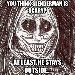 Uninvited house guest - You think Slenderman is scary? At least HE stays outside...