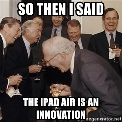 So Then I Said... - So then I said The Ipad air is an innovation