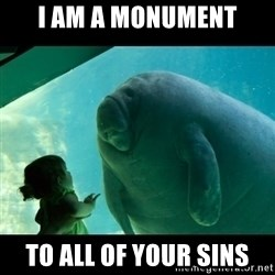 Overlord Manatee - i am a monument to all of your sins