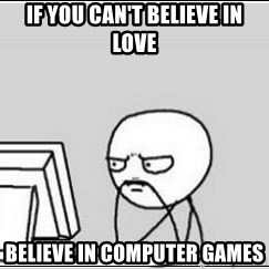 computer guy - if you can't believe in love believe in computer games