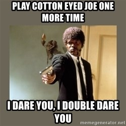 doble dare you  - Play Cotton Eyed Joe One more time i dare you, i double dare you