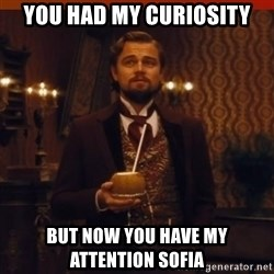 you had my curiosity dicaprio - You had my curiosity But now you have my attention Sofia