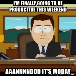 south park aand it's gone - I'm finally going to be productive this weekend Aaannnnddd it's moday