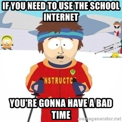 You're gonna have a bad time - if you need to use the school internet  you're gonna have a bad time