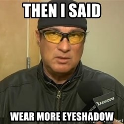 Steven Seagal Mma - then i said wear more eyeshadow