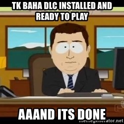 south park aand it's gone - TK Baha DLC installed and ready to play AAAND ITS DONE