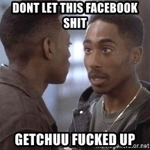 tupac13 - dont let this facebook shit getchuu fucked up