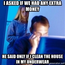 Redditors Wife - i asked if we had any extra money he said only if i clean the house in my underwear