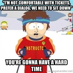 "You're gonna have a bad time - ""I'm not comfortable with tickets, prefer a dialog, we need to sit down"" You're gonna have a hard time"