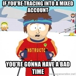 You're gonna have a bad time - If you're tracing into a mixed account you're gonna have a bad time