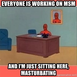 Masturbating Spider-Man - Everyone is working on msm And i'm just sitting here, masturbating