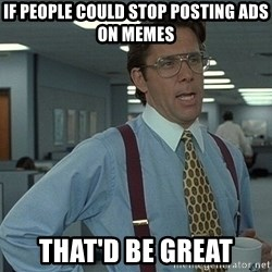 Bill Lumbergh - If people could stop posting ads on memes That'd be great
