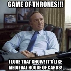 House of Cards - Game of thrones!!! I love that show! It's like Medieval House of Cards!